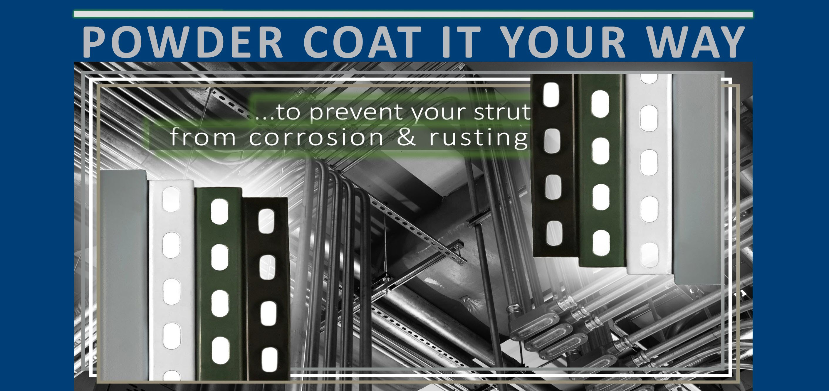Enhance your project's appearance and add our corrosion resistant powder coated strut